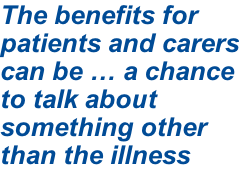 The benefits for patients and carers can be … a chance to talk about something other than the illness